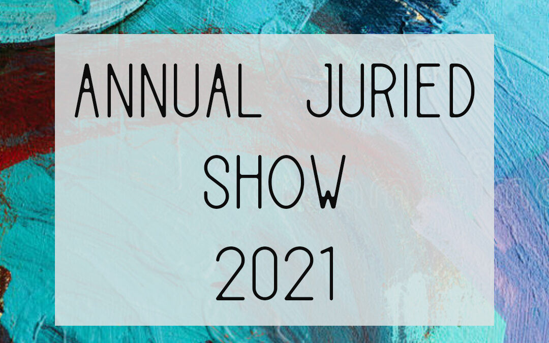 Annual Juried Show 2021 – Call for Entries!